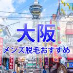 大阪でのメンズ脱毛におすすめ!クリニック&サロン9選!