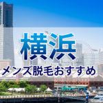 横浜メンズ脱毛におすすめのクリニック&サロン9選!